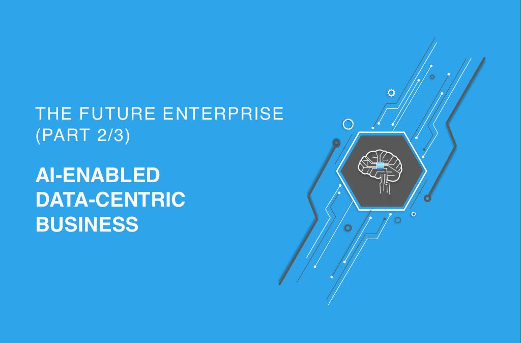 The Future Enterprise (Part 2/3) – AI-Enabled Data-Centric Business